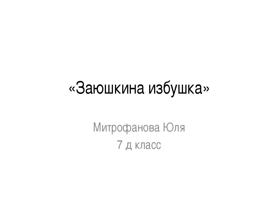 «Заюшкина избушка» Митрофанова Юля 7 д класс Ведрова Л.П