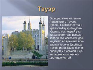 Официальное название Лондонского Тауэра- Дворец Её высочества и КрепостьТауэр
