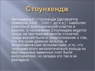 Легендарный Стоунхендж (датируется примерно 3100 - 1800 г. до н.э.) - наиболе