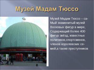 Музей Мадам Тюссо – са- Мый знаменитый музей Восковых фигур в мире, Содержащи