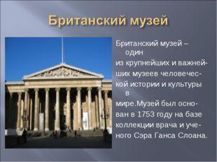 Британский музей – один из крупнейших и важней- ших музеев человечес- кой ист
