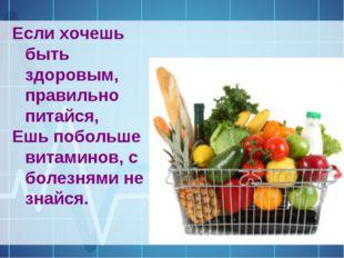 Если хочешь быть здоровым, правильно питайся, Ешь побольше витаминов, с болез