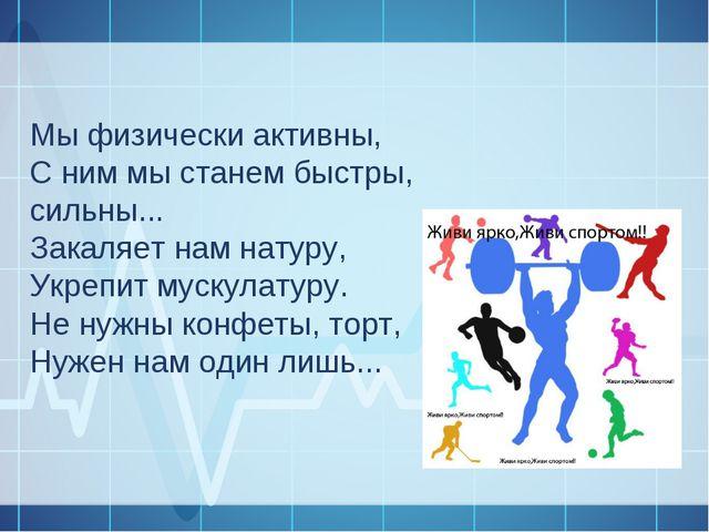 Мы физически активны, С ним мы станем быстры, сильны... Закаляет нам натуру,...