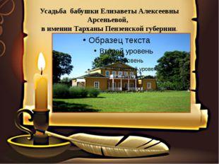 Усадьба бабушки Елизаветы Алексеевны Арсеньевой, в имении Тарханы Пензенской