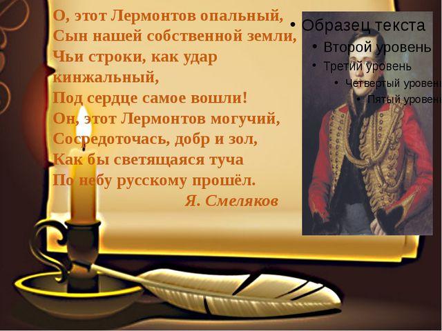 О, этот Лермонтов опальный, Сын нашей собственной земли, Чьи строки, как уда...