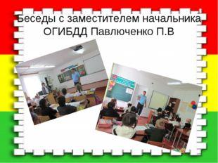 Беседы с заместителем начальника ОГИБДД Павлюченко П.В