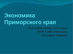 Экономика Приморского края Подготовила ученица 3 «А» класса МКОУ СОШ п.Никола