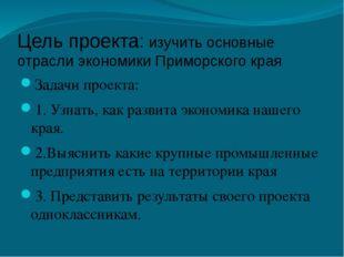 Цель проекта: изучить основные отрасли экономики Приморского края Задачи прое