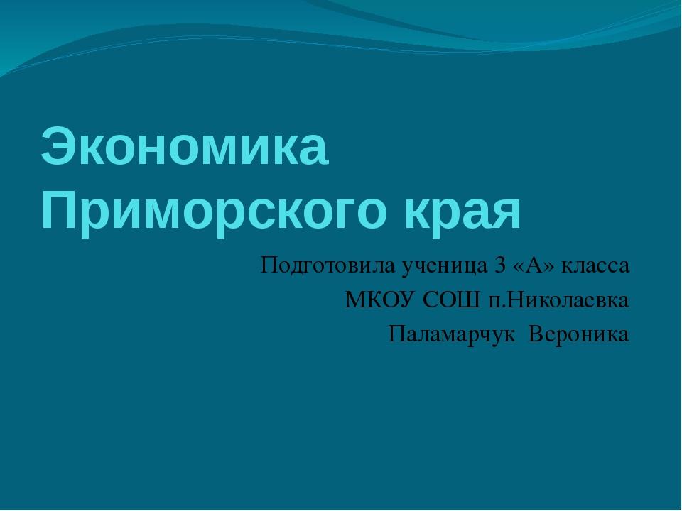 Экономика Приморского края Подготовила ученица 3 «А» класса МКОУ СОШ п.Никола...