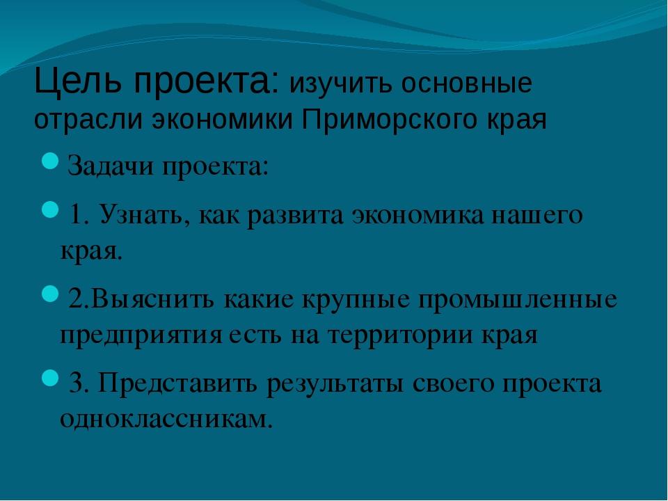 Цель проекта: изучить основные отрасли экономики Приморского края Задачи прое...