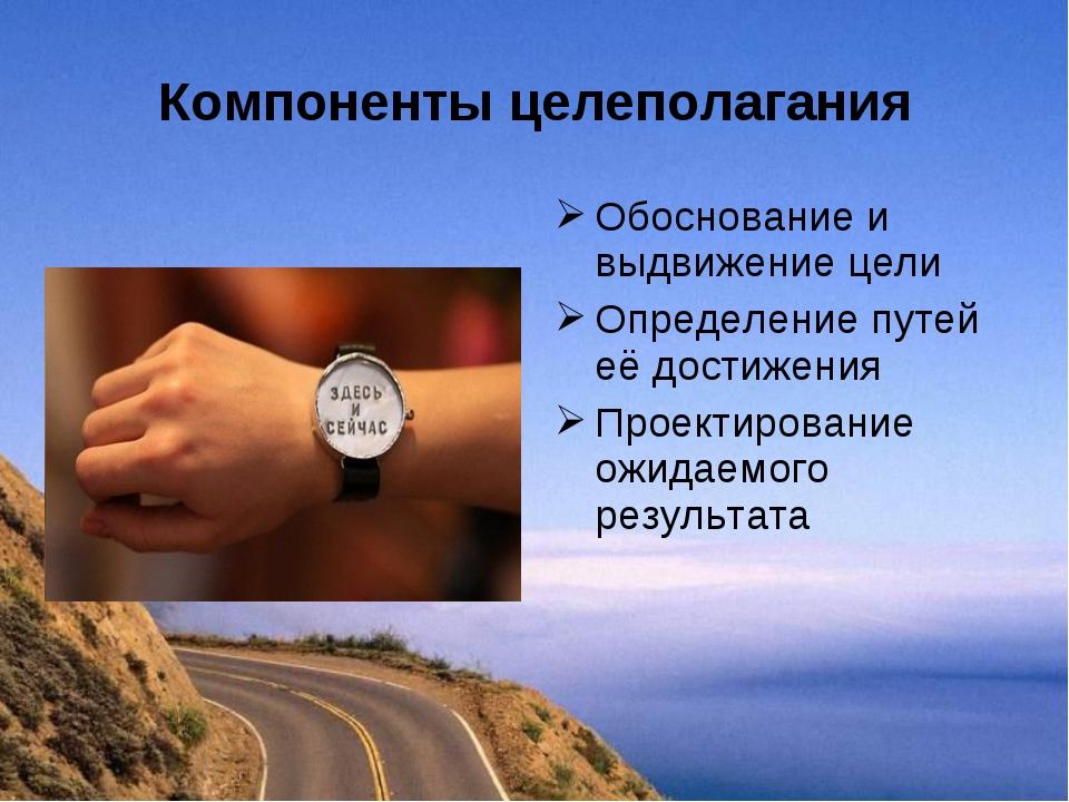 Компоненты целеполагания Обоснование и выдвижение цели Определение путей её д...