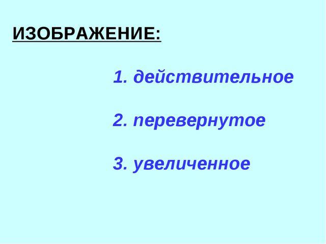 ИЗОБРАЖЕНИЕ: 1. действительное 2. перевернутое 3. увеличенное