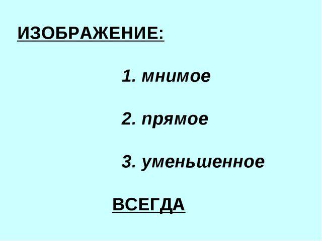 ИЗОБРАЖЕНИЕ: 1. мнимое 2. прямое 3. уменьшенное ВСЕГДА