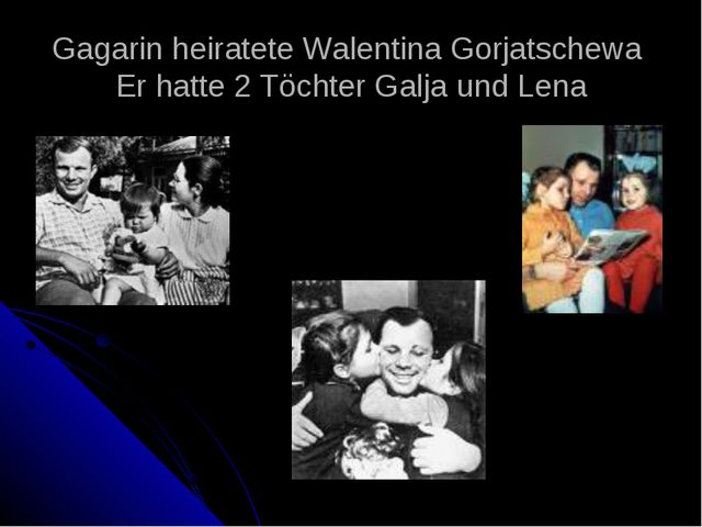 Gagarin heiratete Walentina Gorjatschewa Er hatte 2 Töchter Galja und Lena