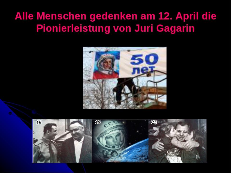 Alle Menschen gedenken am 12. April die Pionierleistung von Juri Gagarin