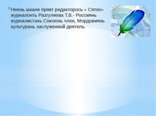 Неень шкане прявт редакторось « Сятко» журналонть Разгуляева Т.В.- Россиянь ж