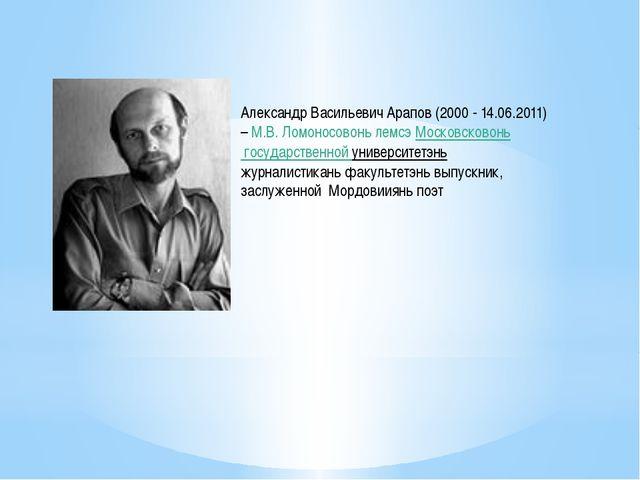 Александр Васильевич Арапов (2000 - 14.06.2011) –М.В. Ломоносовонь лемсэ Мос...