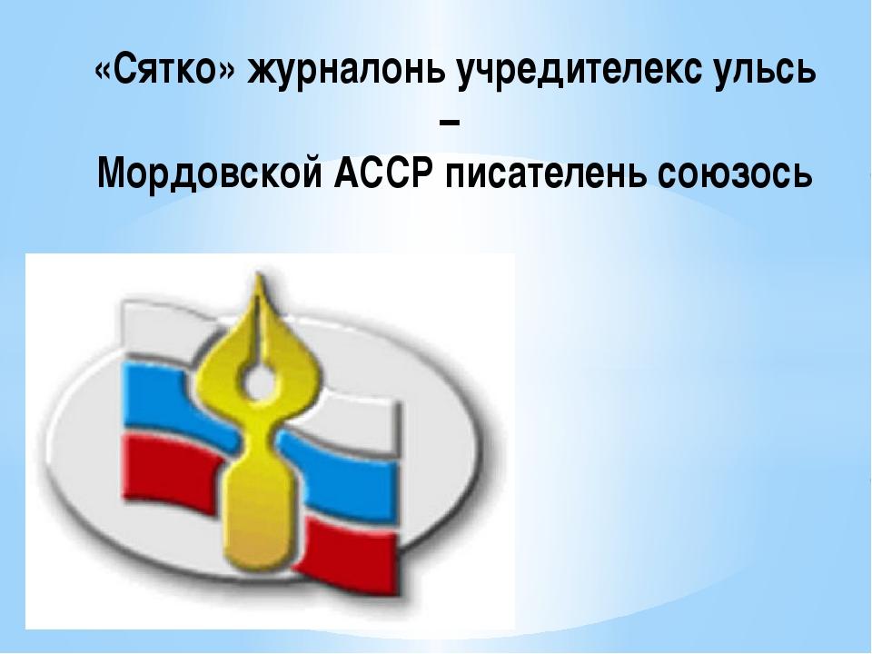 «Сятко» журналонь учредителекс ульсь – Мордовской АССР писателень союзось