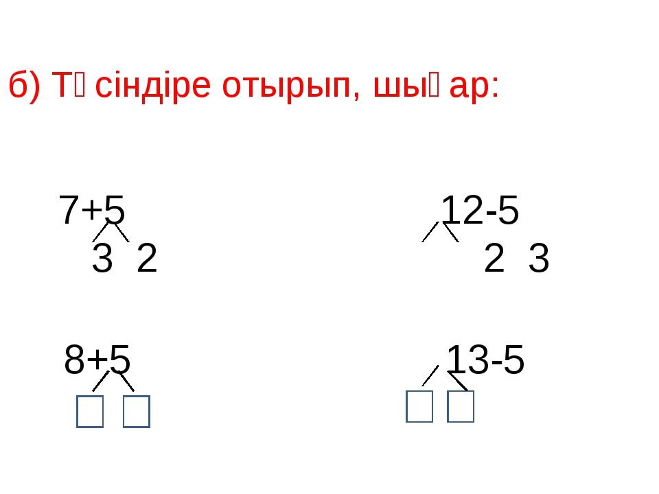 б) Түсіндіре отырып, шығар: 7+5 12-5 3 2 2 3 8+5 13-5