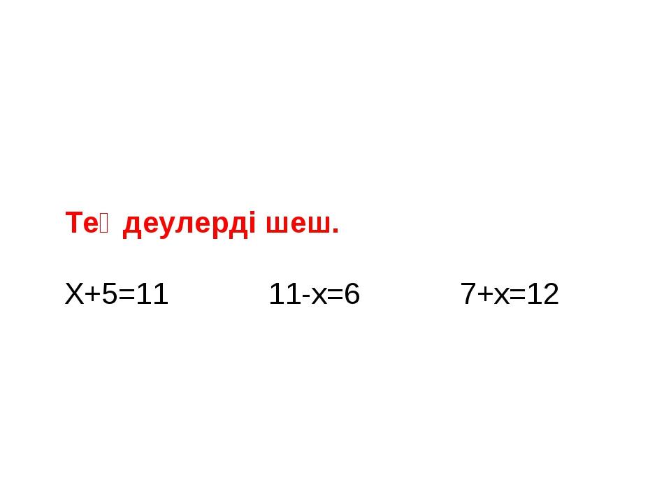 Теңдеулерді шеш. Х+5=11 11-x=6 7+x=12