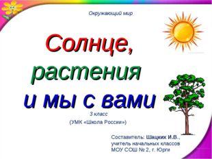 Солнце, растения и мы с вами Окружающий мир 3 класс Составитель: Шацких И.В.,