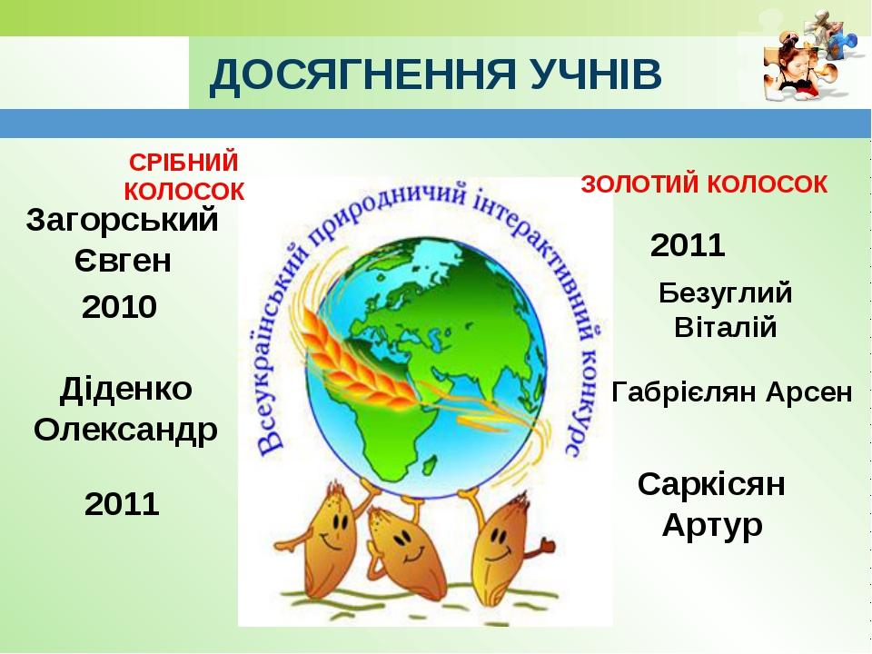 ДОСЯГНЕННЯ УЧНІВ СРІБНИЙ КОЛОСОК ЗОЛОТИЙ КОЛОСОК Загорський Євген 2010 Діденк...