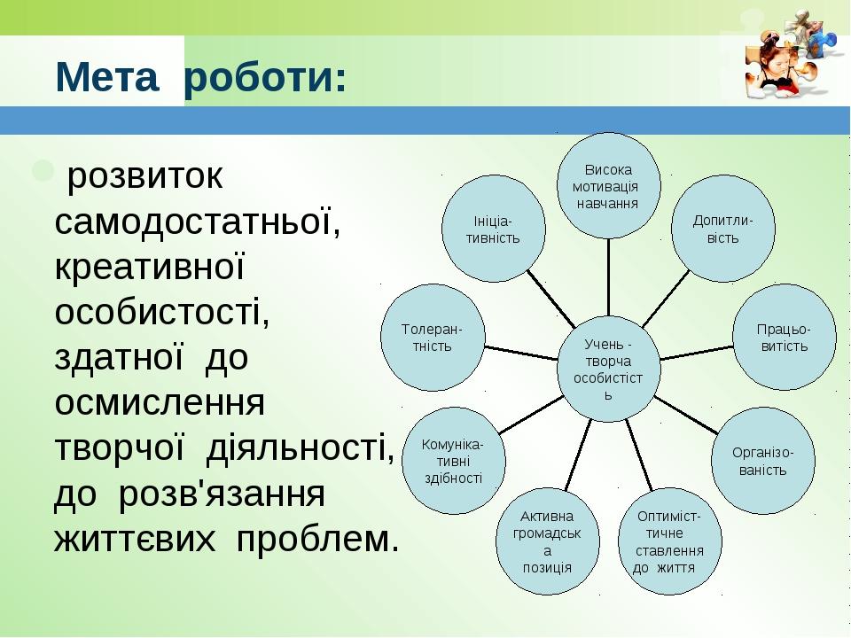 Мета роботи: розвиток самодостатньої, креативної особистості, здатної до осми...