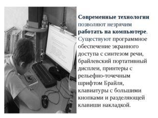 Современные технологии позволяют незрячим работать на компьютере. Существуют