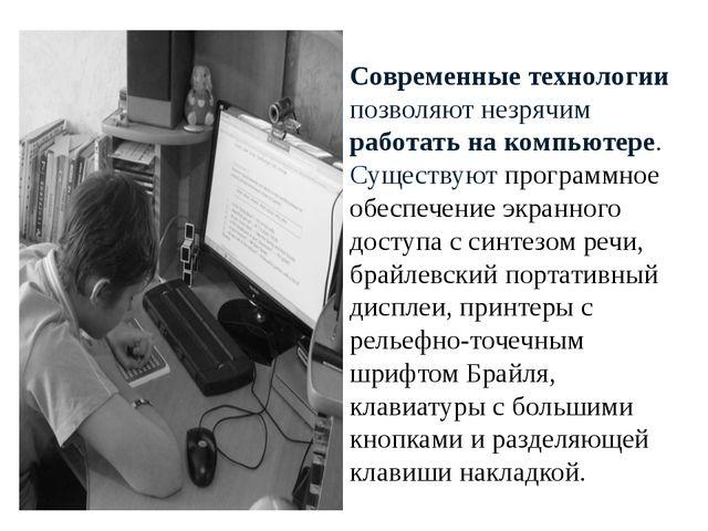 Современные технологии позволяют незрячим работать на компьютере. Существуют...