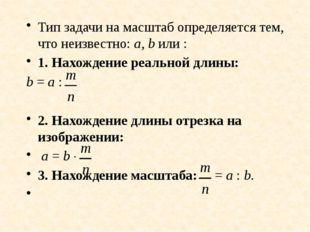 Тип задачи на масштаб определяется тем, что неизвестно: а, b или : 1. Нахожде
