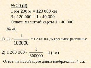 № 29 (2) 1 км 200 м = 120000 см 3 : 120000 = 1 : 40000 Ответ: масштаб карт