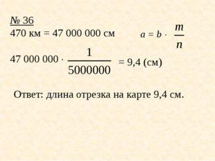 № 36 470 км = 47 000000 см 47000000  Ответ: длина отрезка на карте 9,4 см