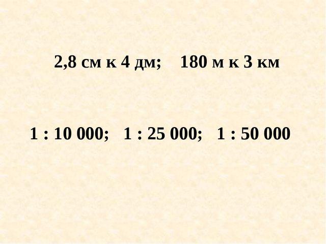 2,8 см к 4 дм; 180 м к 3 км 1 : 10 000; 1 : 25 000; 1 : 50 000