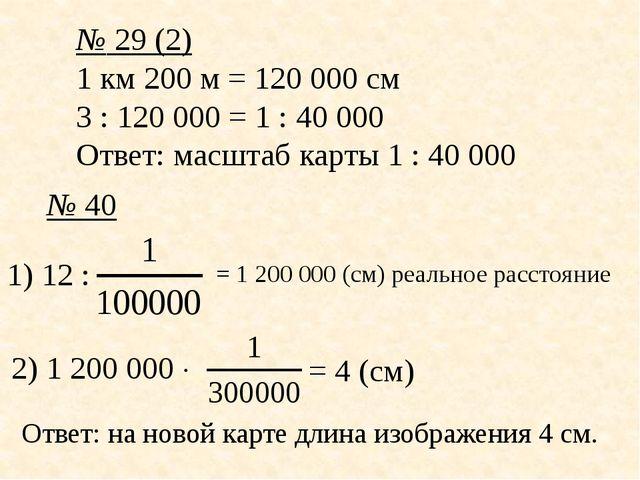 № 29 (2) 1 км 200 м = 120000 см 3 : 120000 = 1 : 40000 Ответ: масштаб карт...