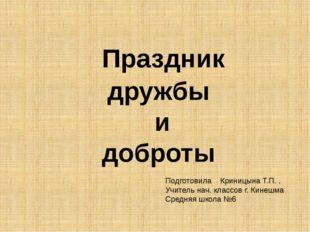 Праздник дружбы и доброты Подготовила Криницына Т.П. , Учитель нач. классов