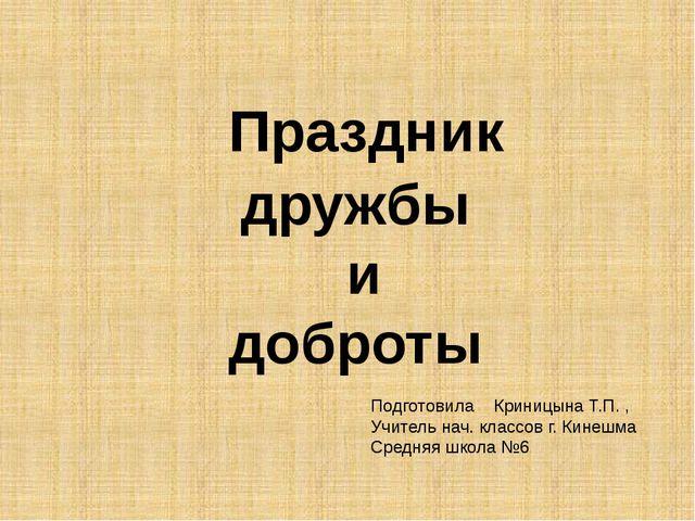 Праздник дружбы и доброты Подготовила Криницына Т.П. , Учитель нач. классов...