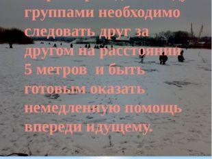 При переходе по льду группами необходимо следовать друг за другом на расстоян