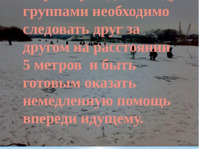 При переходе по льду группами необходимо следовать друг за другом на расстоян...