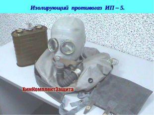 Изолирующий противогаз ИП – 5. * Лекция для слушателей АГЗ МЧС России Слайд №