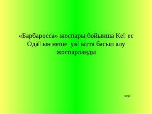 «Барбаросса» жоспары бойынша Кеңес Одағын неше уақытта басып алу жоспарланды