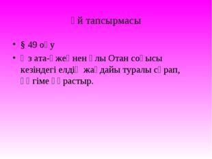 Үй тапсырмасы § 49 оқу Өз ата-әжеңнен Ұлы Отан соғысы кезіндегі елдің жағдайы