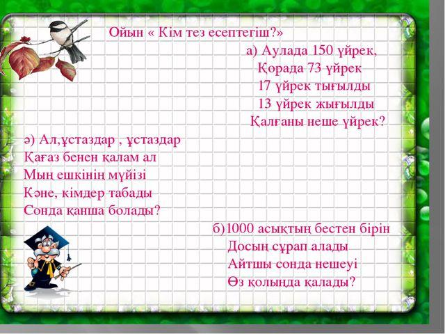 Ойын « Кім тез есептегіш?» а) Аулада 150 үйрек, Қорада 73 үйрек 17 үйрек тығ...
