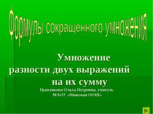 Умножение разности двух выражений на их сумму Цыплякова Ольга Петровна, учит
