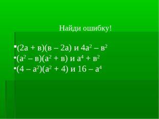 Найди ошибку! (2а + в)(в – 2а) и 4а2 – в2 (а2 – в)(а2 + в) и а4 + в2 (4 – а2