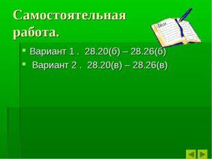 Самостоятельная работа. Вариант 1 . 28.20(б) – 28.26(б) Вариант 2 . 28.20(в)