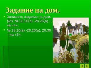 Задание на дом. Запишите задание на дом. §28, № 28.20(а) -28.26(а) – на «4»,