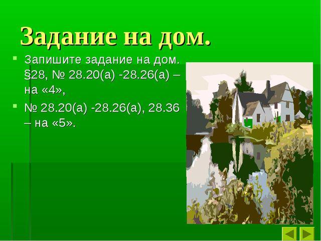 Задание на дом. Запишите задание на дом. §28, № 28.20(а) -28.26(а) – на «4»,...