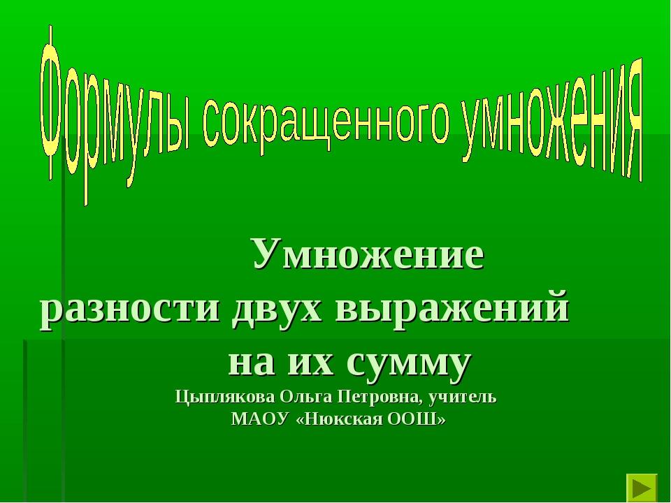 Умножение разности двух выражений на их сумму Цыплякова Ольга Петровна, учит...