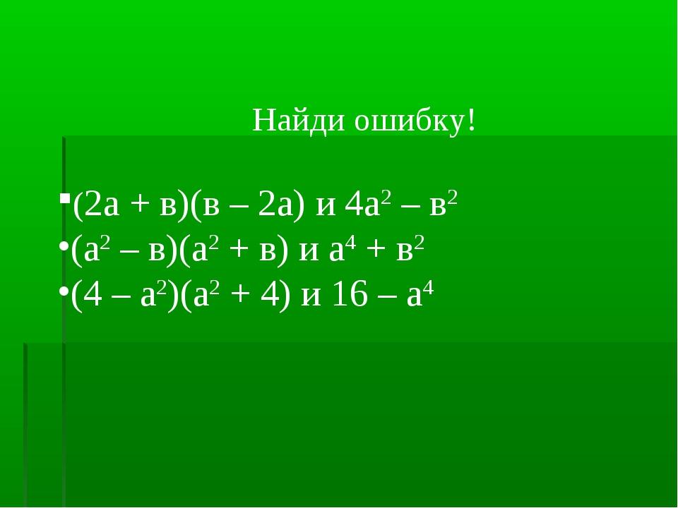 Найди ошибку! (2а + в)(в – 2а) и 4а2 – в2 (а2 – в)(а2 + в) и а4 + в2 (4 – а2...