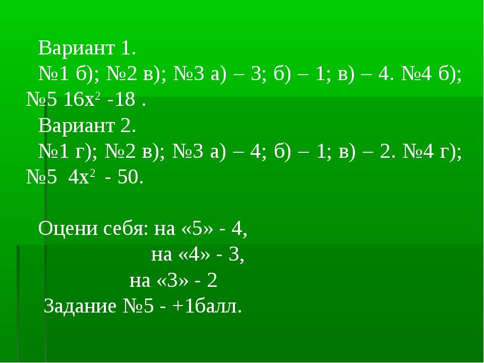 Вариант 1. №1 б); №2 в); №3 а) – 3; б) – 1; в) – 4. №4 б); №5 16х2 -18 . Вари...